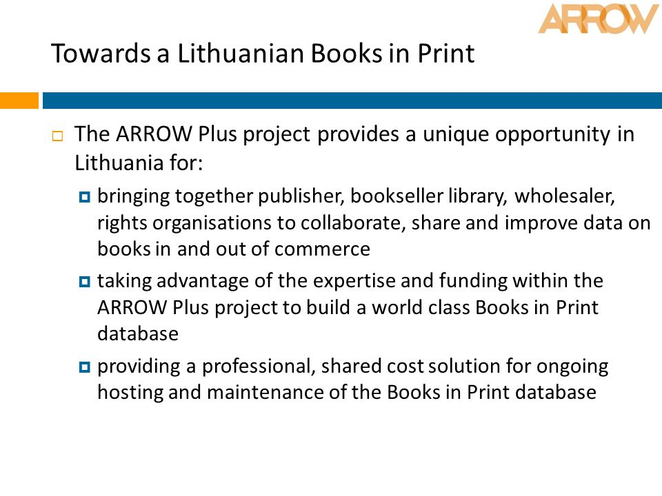 Towards a Lithuanian Books in Print  The ARROW Plus project provides a unique opportunity in Lithuania for:  bringing together publisher, bookseller library, wholesaler, rights organisations to collaborate, share and improve data on books in and out of commerce  taking advantage of the expertise and funding within the ARROW Plus project to build a world class Books in Print database  providing a professional, shared cost solution for ongoing hosting and maintenance of the Books in Print database
