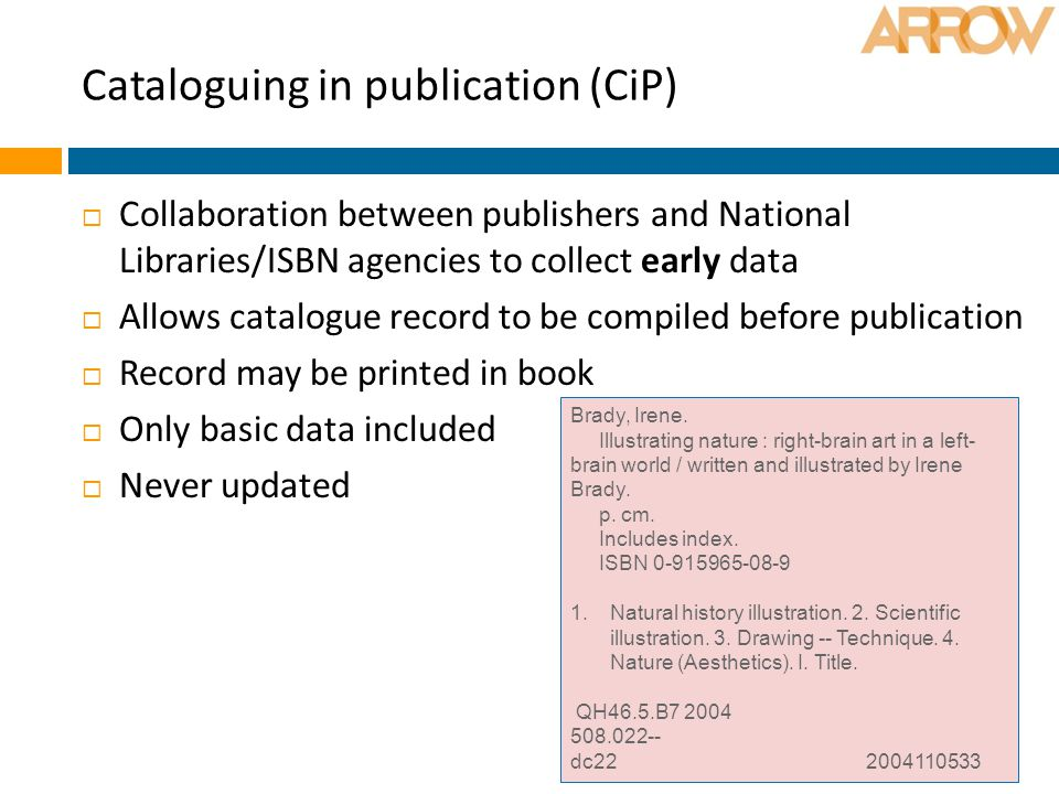 Cataloguing in publication (CiP)  Collaboration between publishers and National Libraries/ISBN agencies to collect early data  Allows catalogue record to be compiled before publication  Record may be printed in book  Only basic data included  Never updated Brady, Irene.