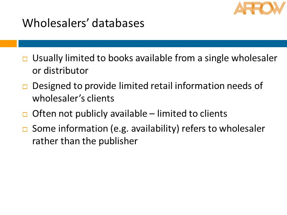Wholesalers' databases  Usually limited to books available from a single wholesaler or distributor  Designed to provide limited retail information needs of wholesaler's clients  Often not publicly available – limited to clients  Some information (e.g.