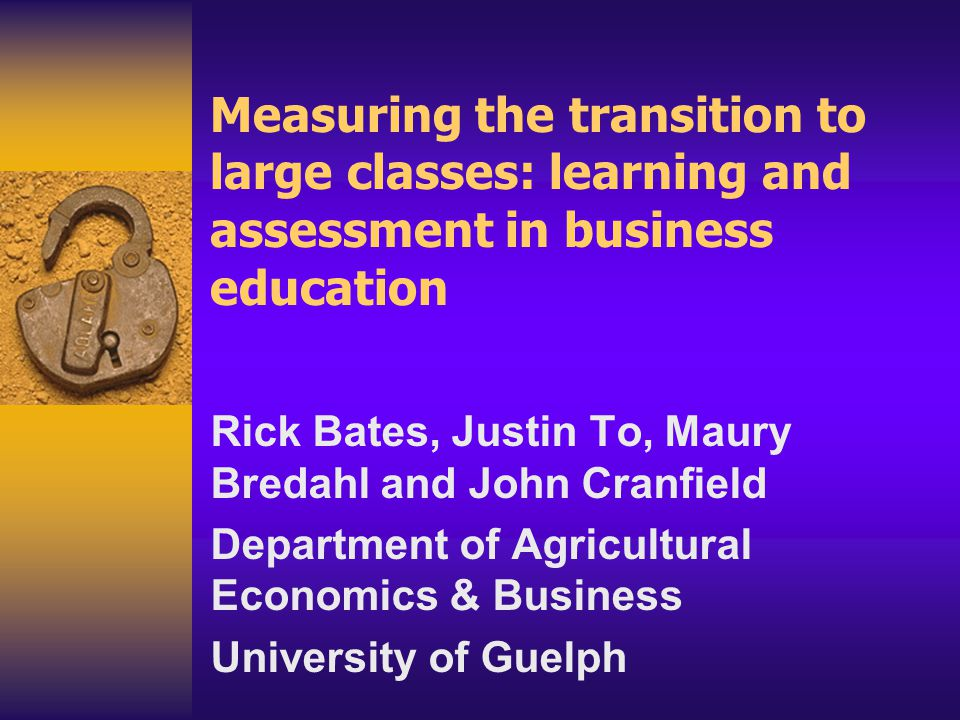 Measuring the transition to large classes: learning and assessment in business education Rick Bates, Justin To, Maury Bredahl and John Cranfield Depar