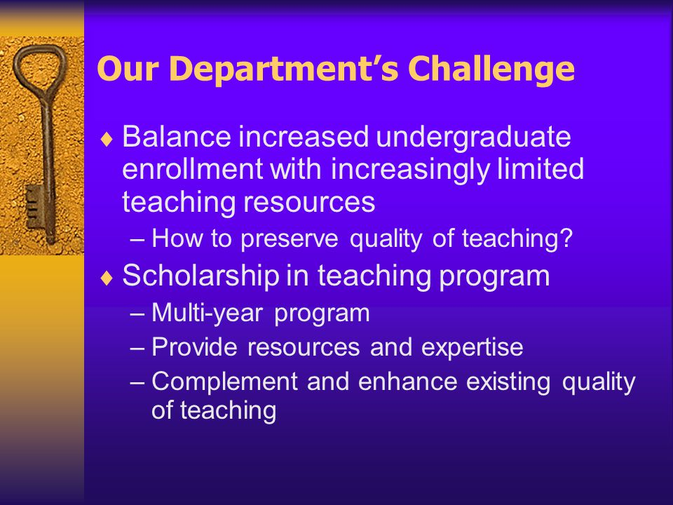 Our Department's Challenge  Balance increased undergraduate enrollment with increasingly limited teaching resources –How to preserve quality of teaching.