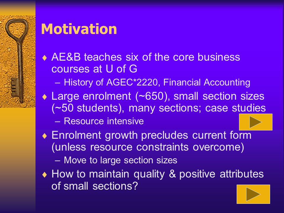 Motivation  AE&B teaches six of the core business courses at U of G –History of AGEC*2220, Financial Accounting  Large enrolment (~650), small section sizes (~50 students), many sections; case studies –Resource intensive  Enrolment growth precludes current form (unless resource constraints overcome) –Move to large section sizes  How to maintain quality & positive attributes of small sections