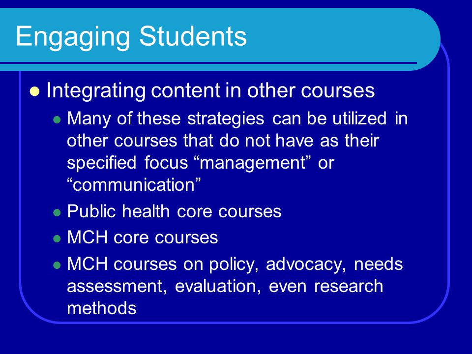 Engaging Students Integrating content in other courses Many of these strategies can be utilized in other courses that do not have as their specified focus management or communication Public health core courses MCH core courses MCH courses on policy, advocacy, needs assessment, evaluation, even research methods