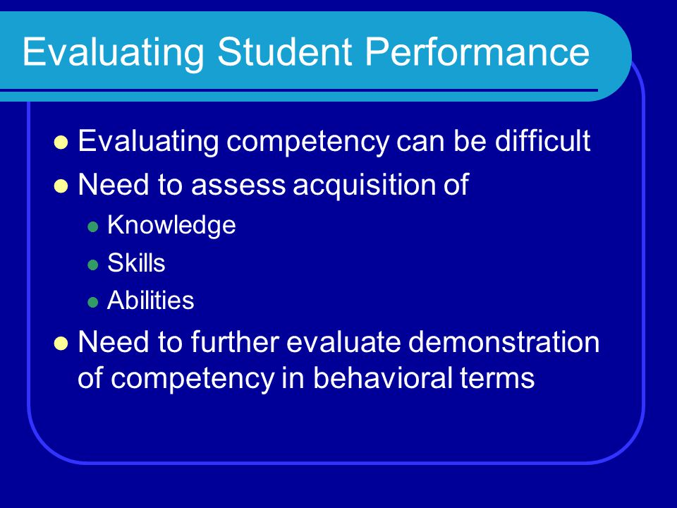 Evaluating Student Performance Evaluating competency can be difficult Need to assess acquisition of Knowledge Skills Abilities Need to further evaluate demonstration of competency in behavioral terms