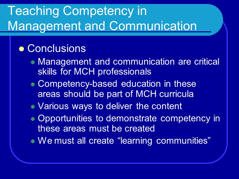 Teaching Competency in Management and Communication Conclusions Management and communication are critical skills for MCH professionals Competency-based education in these areas should be part of MCH curricula Various ways to deliver the content Opportunities to demonstrate competency in these areas must be created We must all create learning communities