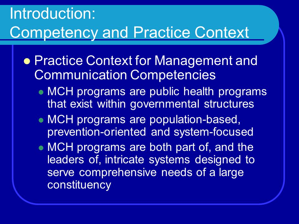 Introduction: Competency and Practice Context Practice Context for Management and Communication Competencies MCH programs are public health programs that exist within governmental structures MCH programs are population-based, prevention-oriented and system-focused MCH programs are both part of, and the leaders of, intricate systems designed to serve comprehensive needs of a large constituency
