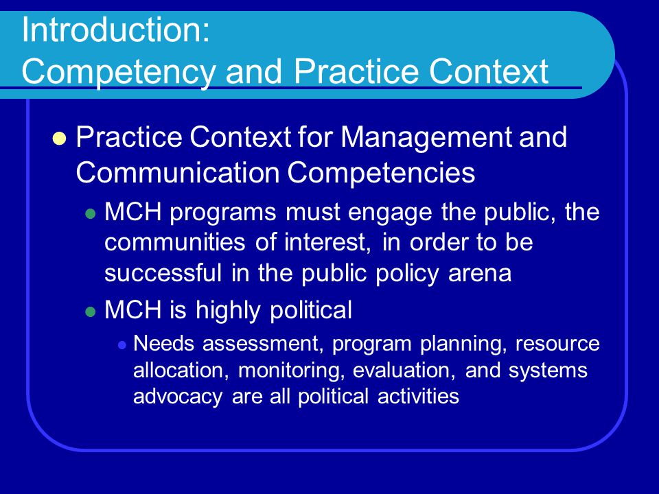 Introduction: Competency and Practice Context Practice Context for Management and Communication Competencies MCH programs must engage the public, the communities of interest, in order to be successful in the public policy arena MCH is highly political Needs assessment, program planning, resource allocation, monitoring, evaluation, and systems advocacy are all political activities