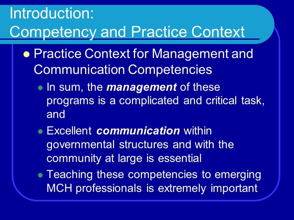 Introduction: Competency and Practice Context Practice Context for Management and Communication Competencies In sum, the management of these programs is a complicated and critical task, and Excellent communication within governmental structures and with the community at large is essential Teaching these competencies to emerging MCH professionals is extremely important