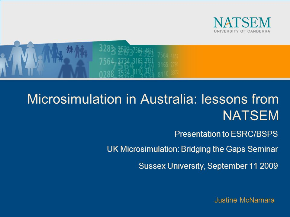 Microsimulation in Australia: lessons from NATSEM Presentation to ESRC/BSPS UK Microsimulation: Bridging the Gaps Seminar Sussex University, September Justine McNamara