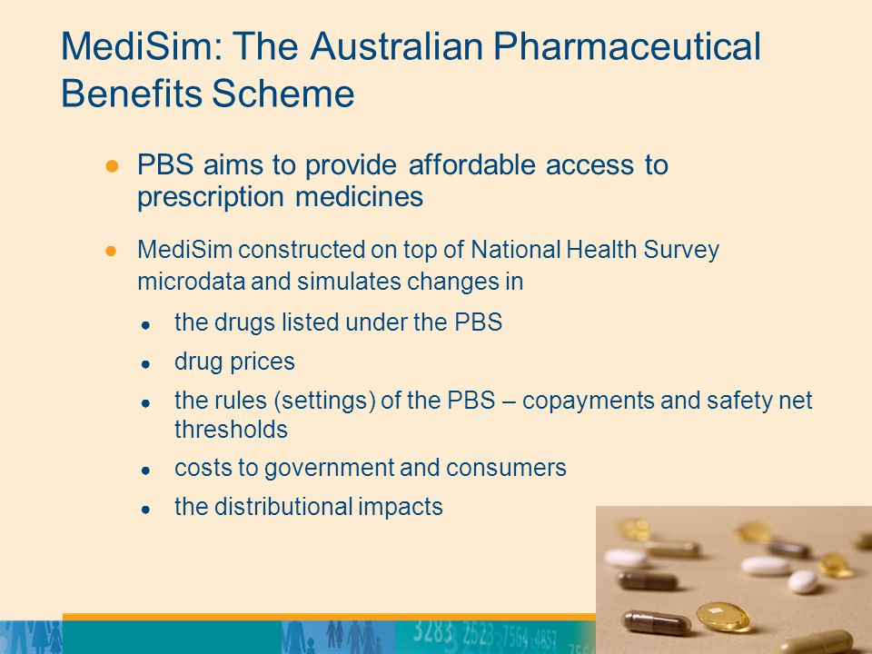 13 MediSim: The Australian Pharmaceutical Benefits Scheme ●PBS aims to provide affordable access to prescription medicines ●MediSim constructed on top of National Health Survey microdata and simulates changes in ● the drugs listed under the PBS ● drug prices ● the rules (settings) of the PBS – copayments and safety net thresholds ● costs to government and consumers ● the distributional impacts