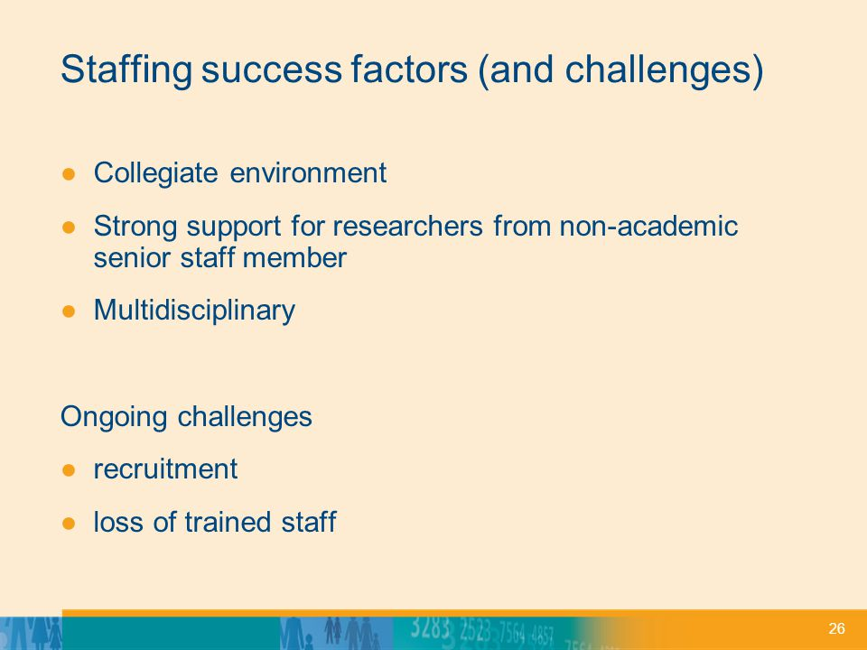 26 Staffing success factors (and challenges) ●Collegiate environment ●Strong support for researchers from non-academic senior staff member ●Multidisciplinary Ongoing challenges ●recruitment ●loss of trained staff