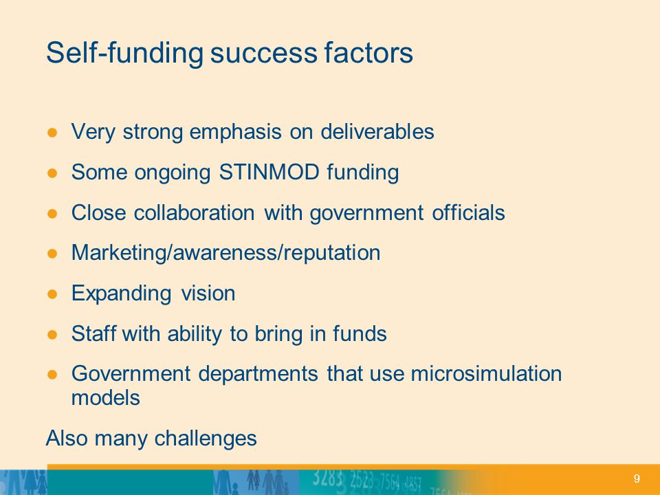 9 Self-funding success factors ●Very strong emphasis on deliverables ●Some ongoing STINMOD funding ●Close collaboration with government officials ●Marketing/awareness/reputation ●Expanding vision ●Staff with ability to bring in funds ●Government departments that use microsimulation models Also many challenges