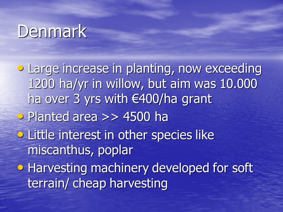 Denmark Large increase in planting, now exceeding 1200 ha/yr in willow, but aim was 10.000 ha over 3 yrs with €400/ha grant Large increase in planting