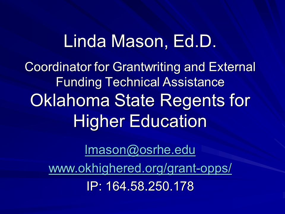 Linda Mason, Ed.D. Coordinator for Grantwriting and External Funding Technical Assistance Oklahoma State Regents for Higher Education lmason@osrhe.edu