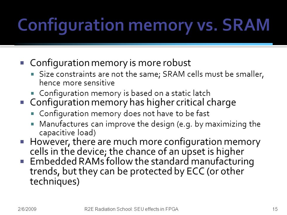  Configuration memory is more robust  Size constraints are not the same; SRAM cells must be smaller, hence more sensitive  Configuration memory is based on a static latch  Configuration memory has higher critical charge  Configuration memory does not have to be fast  Manufactures can improve the design (e.g.