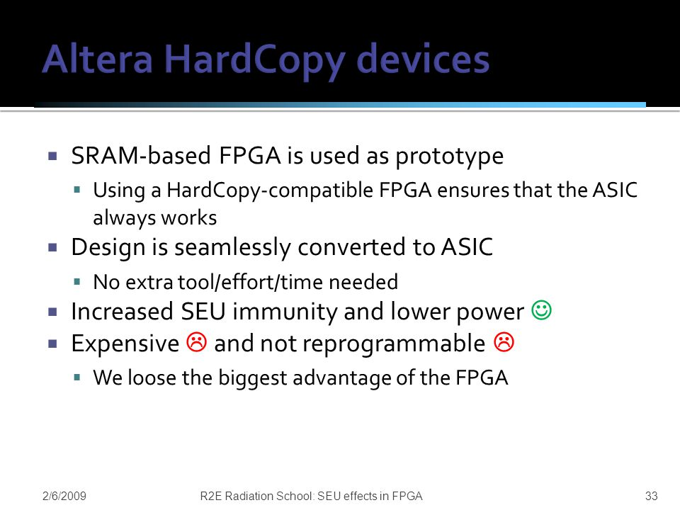  SRAM-based FPGA is used as prototype  Using a HardCopy-compatible FPGA ensures that the ASIC always works  Design is seamlessly converted to ASIC  No extra tool/effort/time needed  Increased SEU immunity and lower power  Expensive  and not reprogrammable   We loose the biggest advantage of the FPGA 2/6/2009R2E Radiation School: SEU effects in FPGA33