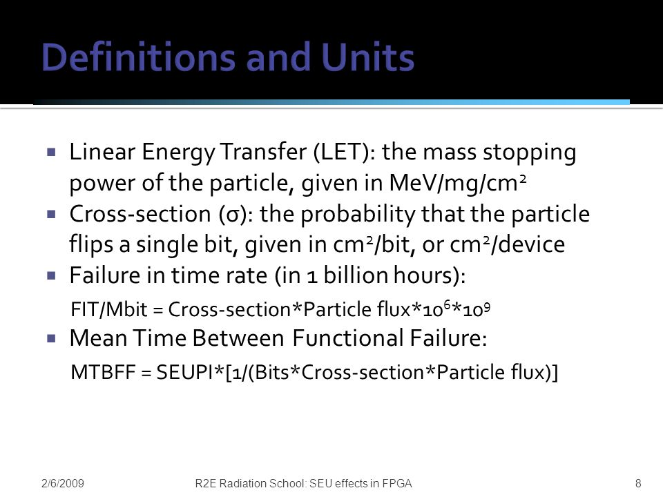  Linear Energy Transfer (LET): the mass stopping power of the particle, given in MeV/mg/cm 2  Cross-section (σ): the probability that the particle flips a single bit, given in cm 2 /bit, or cm 2 /device  Failure in time rate (in 1 billion hours): FIT/Mbit = Cross-section*Particle flux*10 6 *10 9  Mean Time Between Functional Failure: MTBFF = SEUPI*[1/(Bits*Cross-section*Particle flux)] 2/6/2009R2E Radiation School: SEU effects in FPGA8