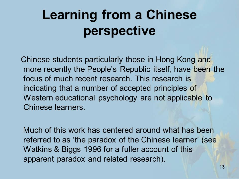13 Learning from a Chinese perspective Chinese students particularly those in Hong Kong and more recently the People's Republic itself, have been the focus of much recent research.
