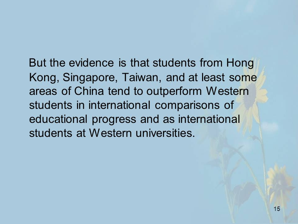 15 But the evidence is that students from Hong Kong, Singapore, Taiwan, and at least some areas of China tend to outperform Western students in international comparisons of educational progress and as international students at Western universities.