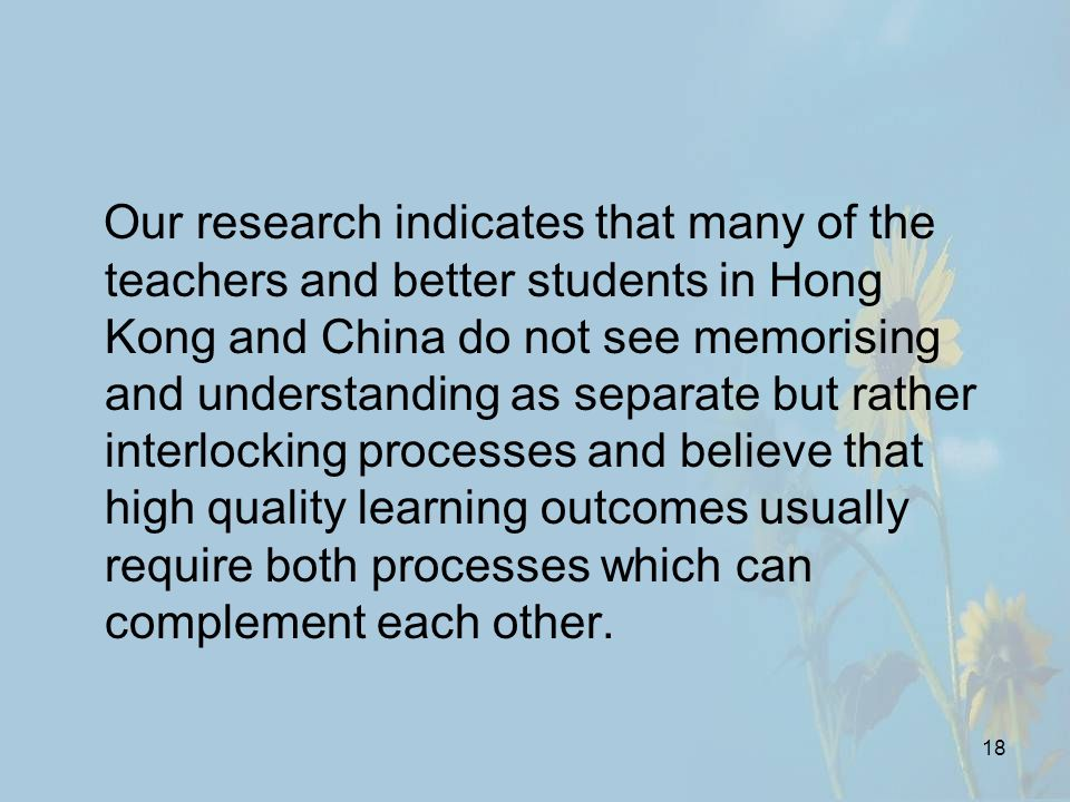 18 Our research indicates that many of the teachers and better students in Hong Kong and China do not see memorising and understanding as separate but rather interlocking processes and believe that high quality learning outcomes usually require both processes which can complement each other.