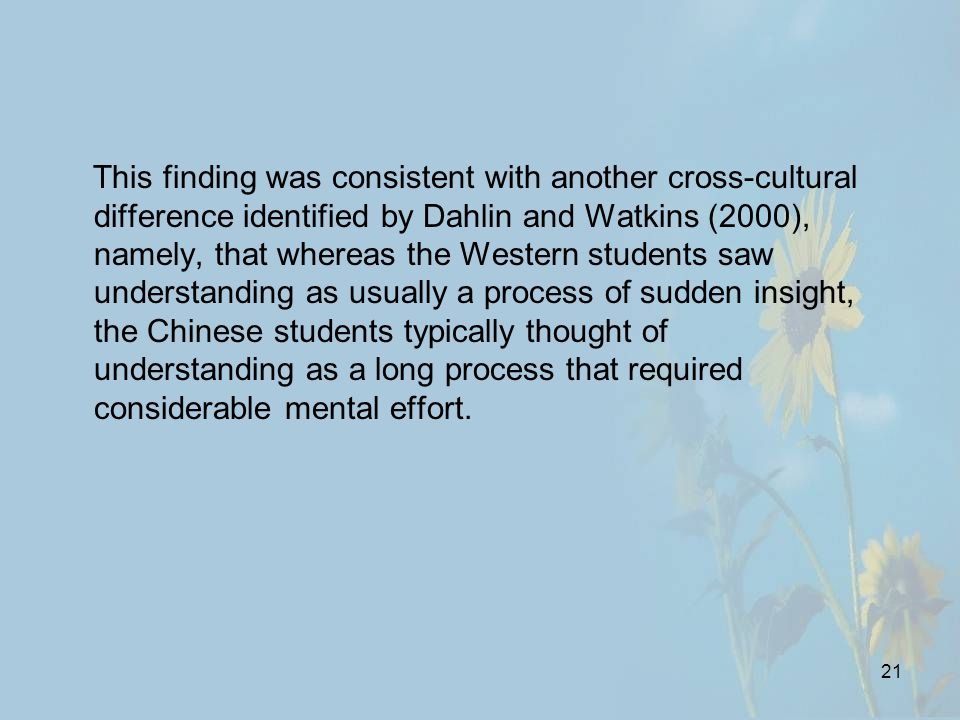 21 This finding was consistent with another cross-cultural difference identified by Dahlin and Watkins (2000), namely, that whereas the Western students saw understanding as usually a process of sudden insight, the Chinese students typically thought of understanding as a long process that required considerable mental effort.