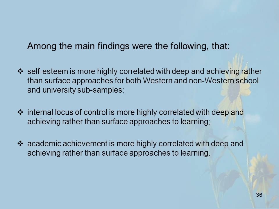 36 Among the main findings were the following, that:  self-esteem is more highly correlated with deep and achieving rather than surface approaches for both Western and non-Western school and university sub-samples;  internal locus of control is more highly correlated with deep and achieving rather than surface approaches to learning;  academic achievement is more highly correlated with deep and achieving rather than surface approaches to learning.