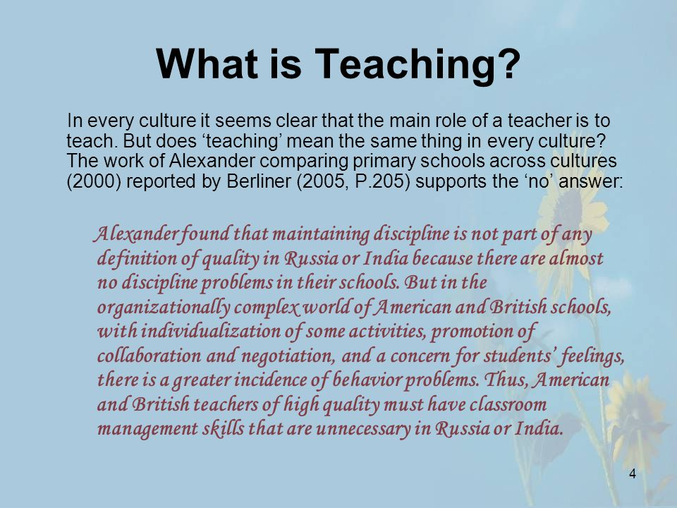 4 What is Teaching. In every culture it seems clear that the main role of a teacher is to teach.
