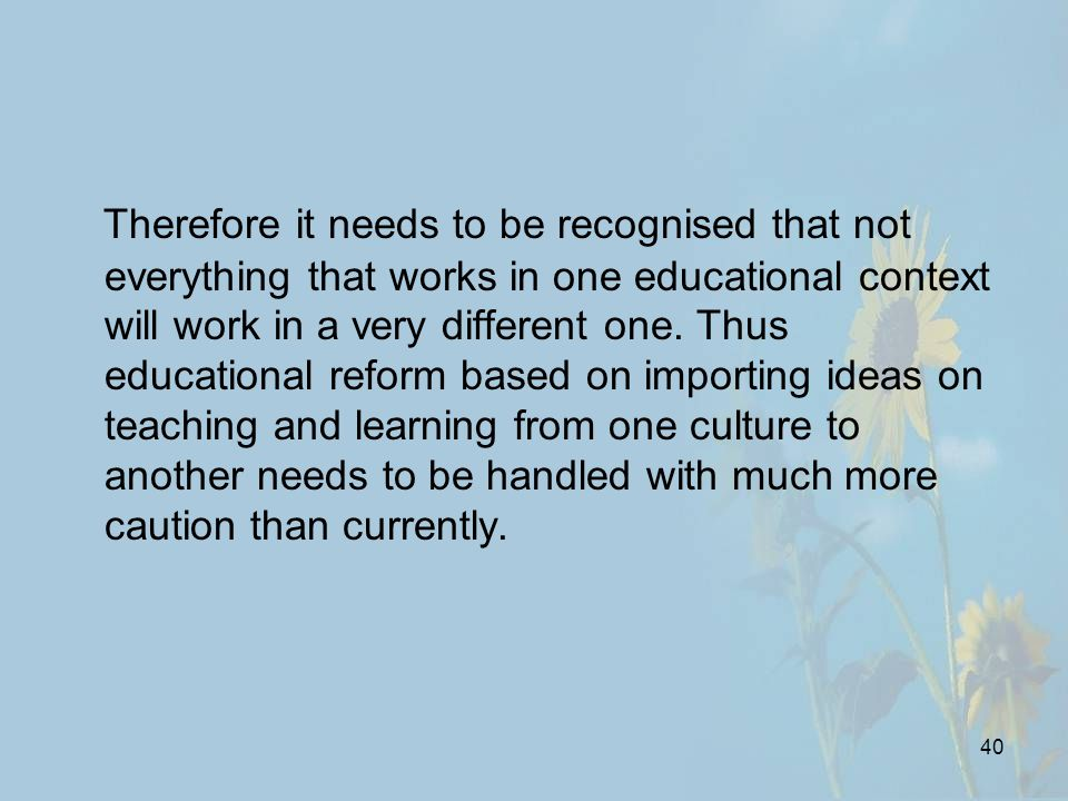 40 Therefore it needs to be recognised that not everything that works in one educational context will work in a very different one.