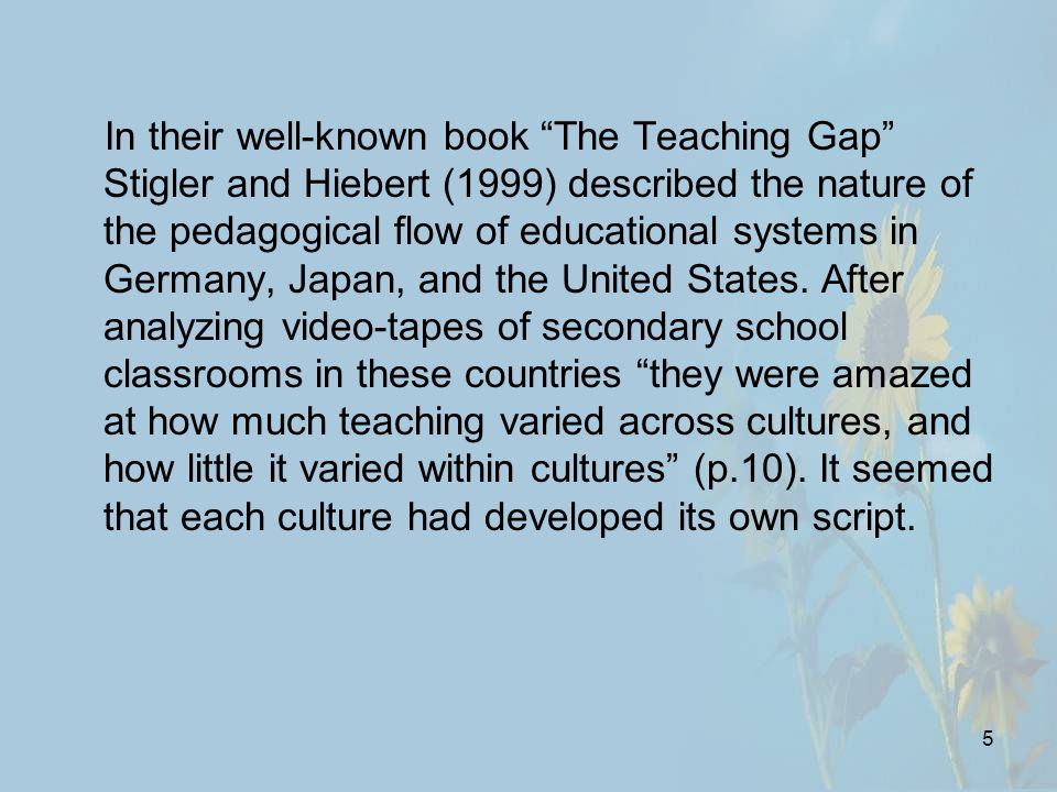 5 In their well-known book The Teaching Gap Stigler and Hiebert (1999) described the nature of the pedagogical flow of educational systems in Germany, Japan, and the United States.
