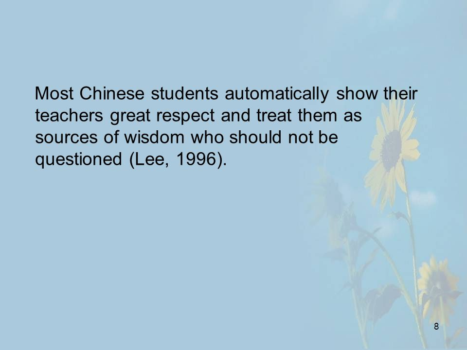 8 Most Chinese students automatically show their teachers great respect and treat them as sources of wisdom who should not be questioned (Lee, 1996).