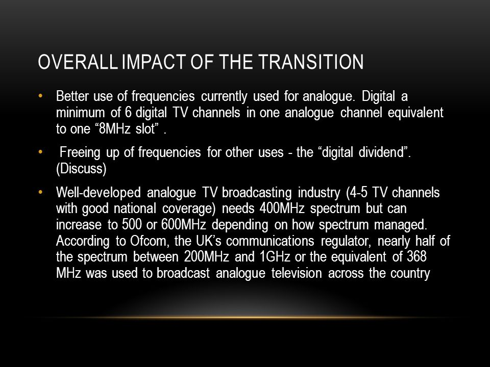 OVERALL IMPACT OF THE TRANSITION Better use of frequencies currently used for analogue. Digital a minimum of 6 digital TV channels in one analogue cha