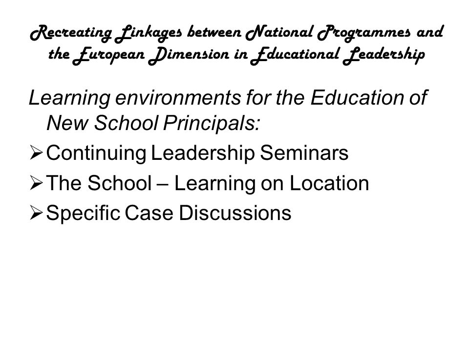 Learning environments for the Education of New School Principals:  Continuing Leadership Seminars  The School – Learning on Location  Specific Case Discussions
