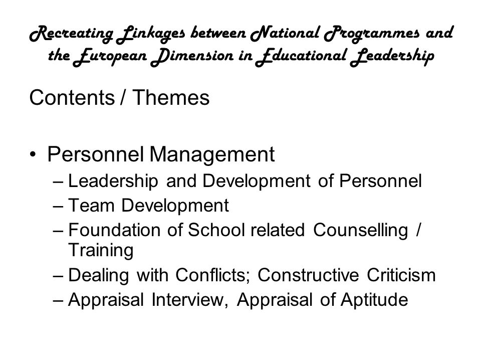 Recreating Linkages between National Programmes and the European Dimension in Educational Leadership Contents / Themes Personnel Management –Leadership and Development of Personnel –Team Development –Foundation of School related Counselling / Training –Dealing with Conflicts; Constructive Criticism –Appraisal Interview, Appraisal of Aptitude