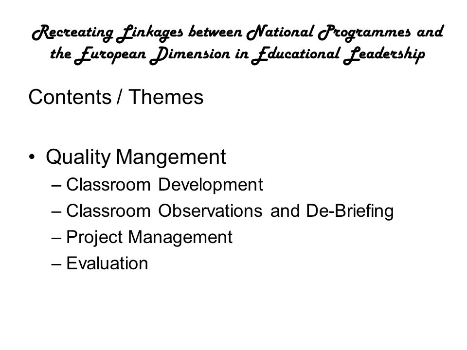 Recreating Linkages between National Programmes and the European Dimension in Educational Leadership Contents / Themes Quality Mangement –Classroom Development –Classroom Observations and De-Briefing –Project Management –Evaluation