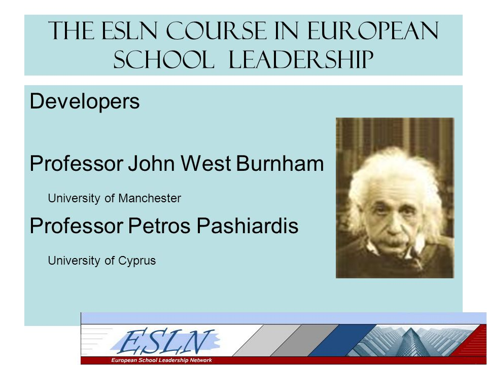 The ESLN Course in European School Leadership Developers Professor John West Burnham University of Manchester Professor Petros Pashiardis University of Cyprus