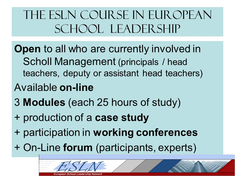 The ESLN Course in European School Leadership Open to all who are currently involved in Scholl Management (principals / head teachers, deputy or assistant head teachers) Available on-line 3 Modules (each 25 hours of study) + production of a case study + participation in working conferences + On-Line forum (participants, experts)