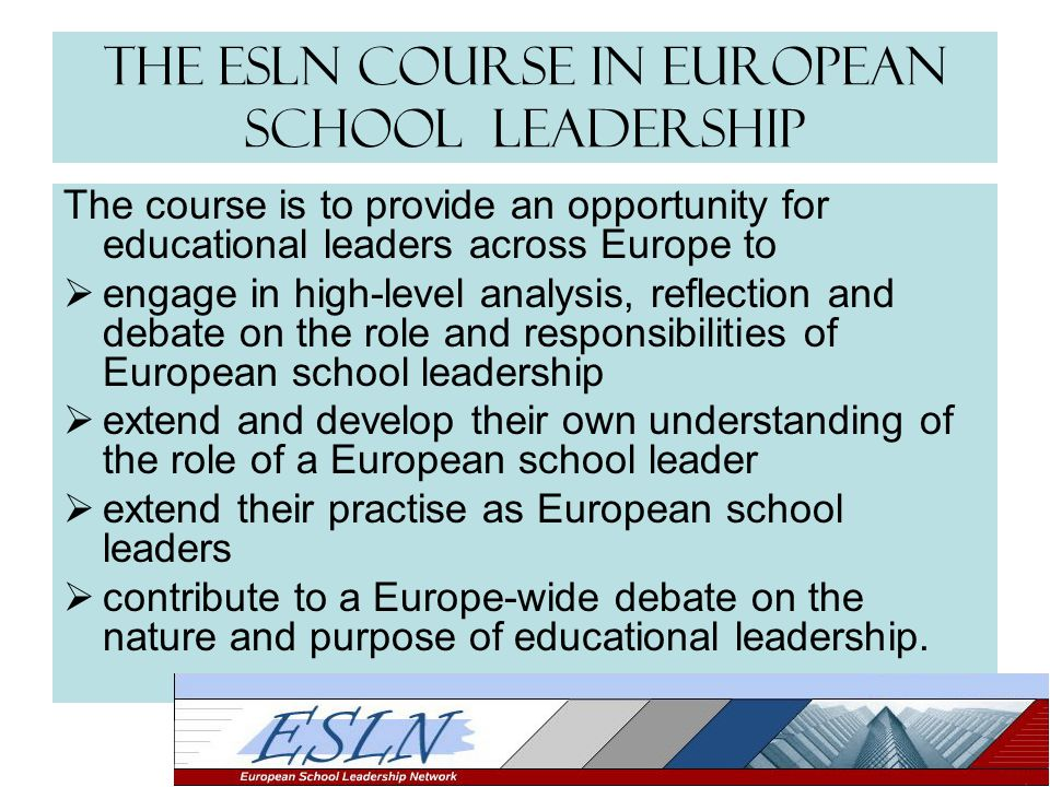 The ESLN Course in European School Leadership The course is to provide an opportunity for educational leaders across Europe to  engage in high-level analysis, reflection and debate on the role and responsibilities of European school leadership  extend and develop their own understanding of the role of a European school leader  extend their practise as European school leaders  contribute to a Europe-wide debate on the nature and purpose of educational leadership.