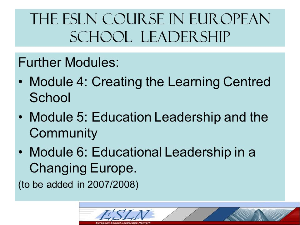 The ESLN Course in European School Leadership Further Modules: Module 4: Creating the Learning Centred School Module 5: Education Leadership and the Community Module 6: Educational Leadership in a Changing Europe.