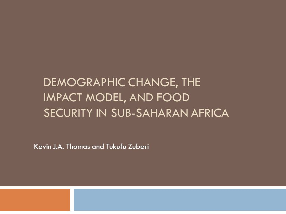 DEMOGRAPHIC CHANGE, THE IMPACT MODEL, AND FOOD SECURITY IN SUB-SAHARAN AFRICA Kevin J.A. Thomas and Tukufu Zuberi