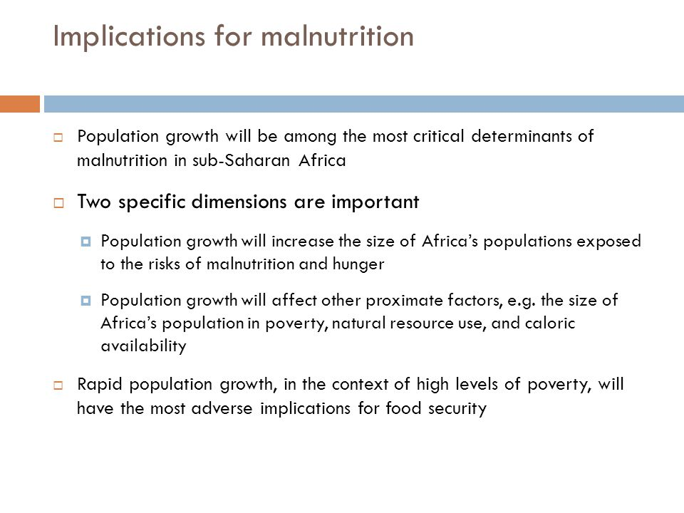 Implications for malnutrition  Population growth will be among the most critical determinants of malnutrition in sub-Saharan Africa  Two specific dimensions are important  Population growth will increase the size of Africa's populations exposed to the risks of malnutrition and hunger  Population growth will affect other proximate factors, e.g.