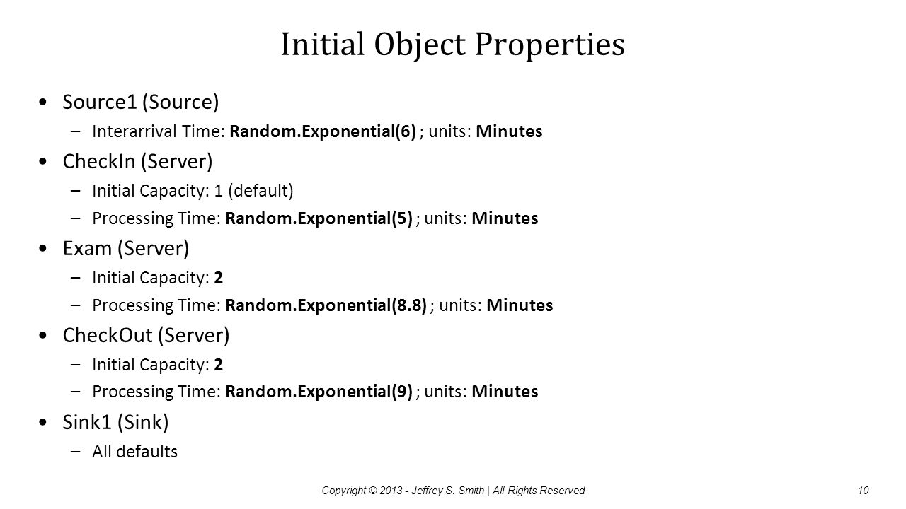 Initial Object Properties Source1 (Source) –Interarrival Time: Random.Exponential(6) ; units: Minutes CheckIn (Server) –Initial Capacity: 1 (default)
