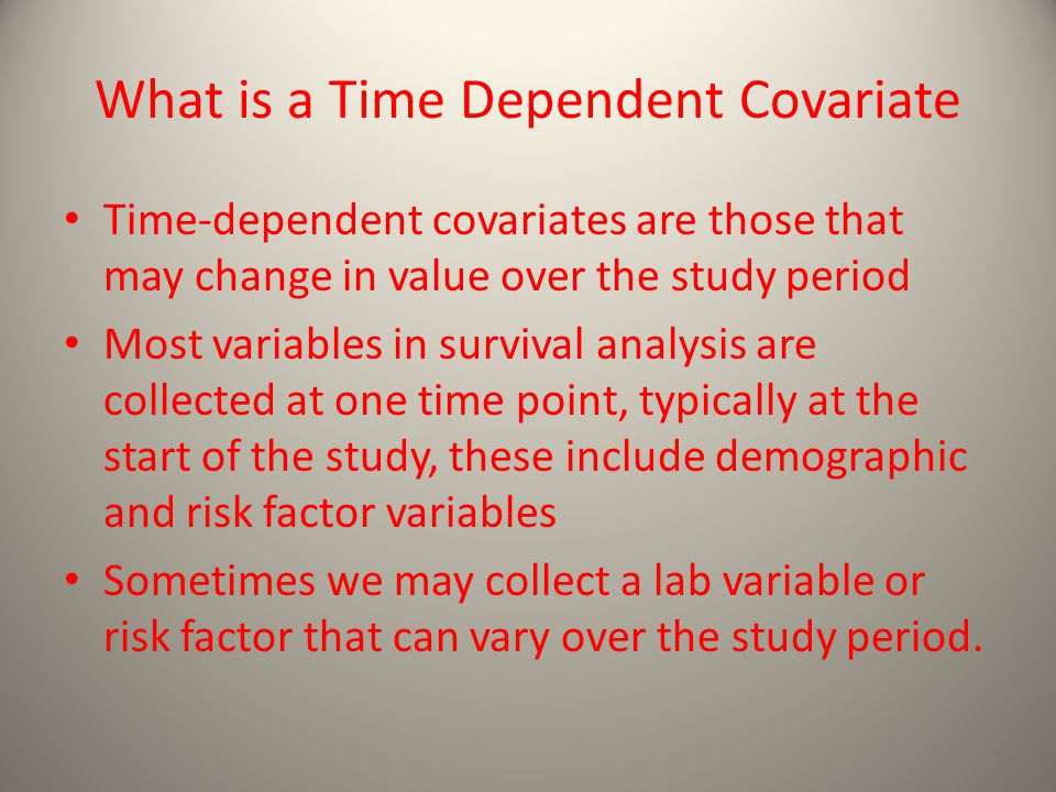 What is a Time Dependent Covariate Time-dependent covariates are those that may change in value over the study period Most variables in survival analysis are collected at one time point, typically at the start of the study, these include demographic and risk factor variables Sometimes we may collect a lab variable or risk factor that can vary over the study period.