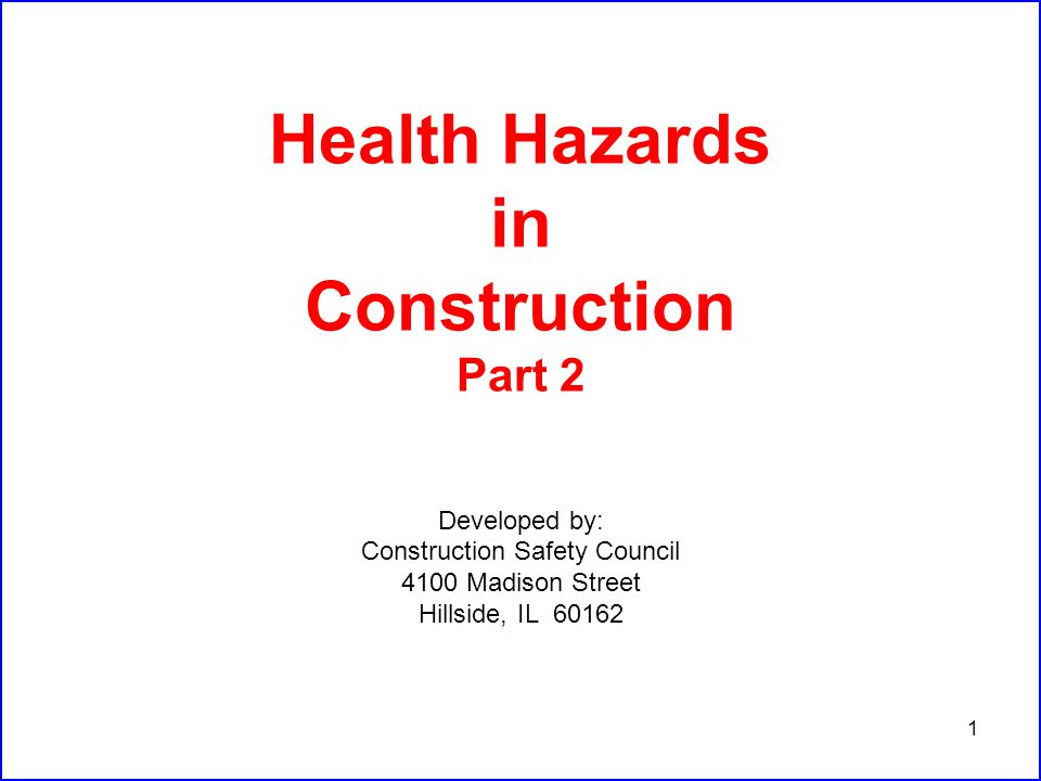 1 Health Hazards in Construction Part 2 Developed by: Construction Safety Council 4100 Madison Street Hillside, IL 60162