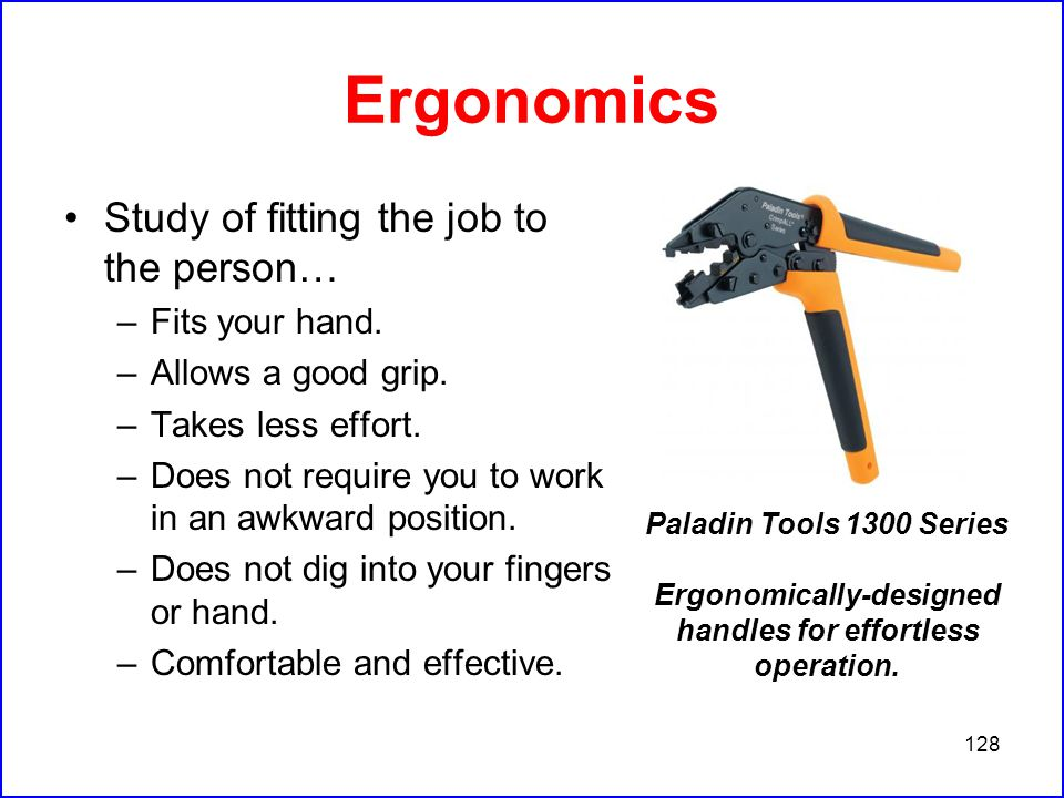 128 Ergonomics Study of fitting the job to the person… –Fits your hand.