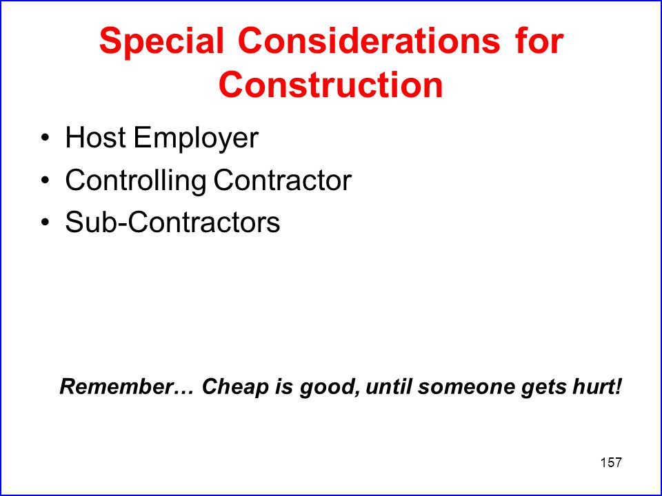 157 Special Considerations for Construction Host Employer Controlling Contractor Sub-Contractors Remember… Cheap is good, until someone gets hurt!