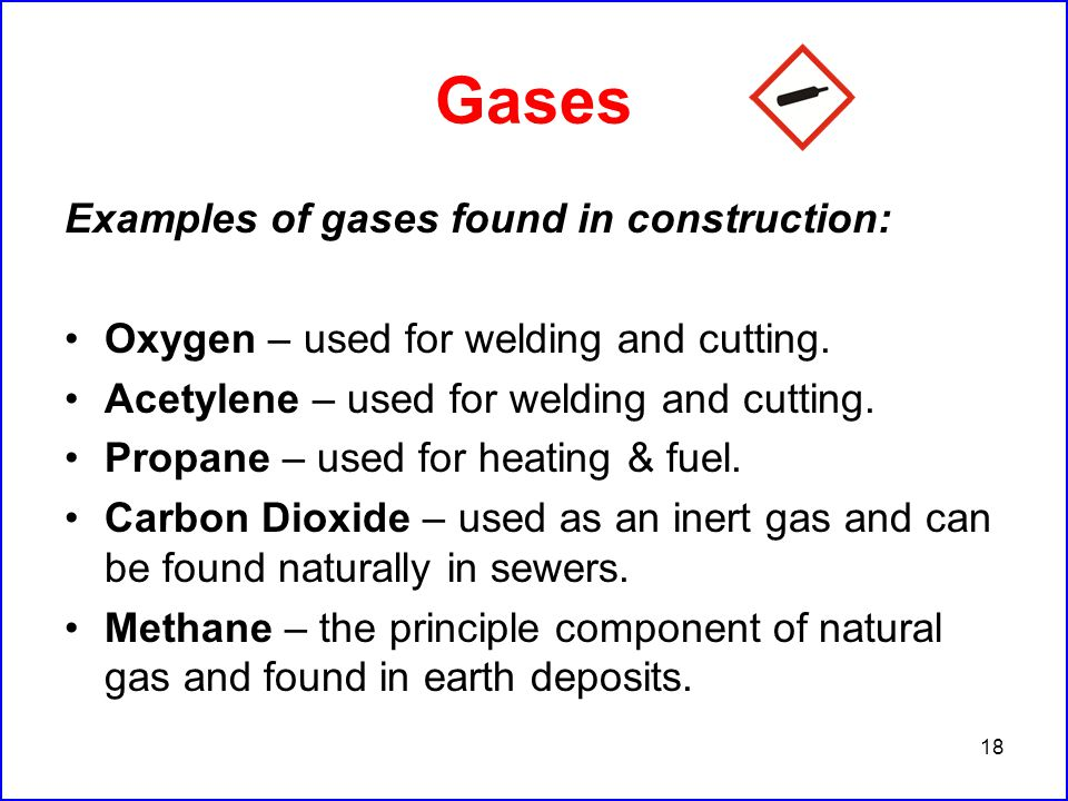 18 Gases Examples of gases found in construction: Oxygen – used for welding and cutting.