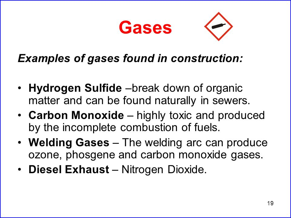 19 Gases Examples of gases found in construction: Hydrogen Sulfide –break down of organic matter and can be found naturally in sewers.