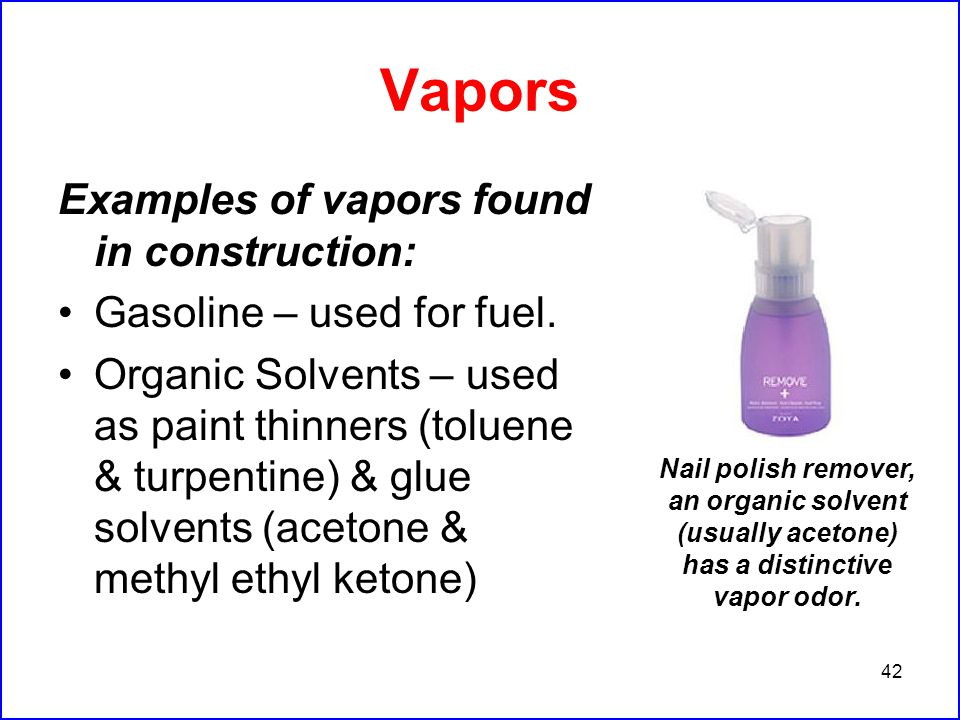 42 Vapors Examples of vapors found in construction: Gasoline – used for fuel.
