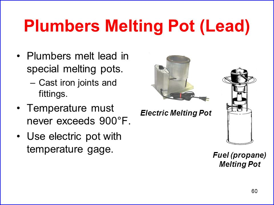 60 Plumbers Melting Pot (Lead) Plumbers melt lead in special melting pots.
