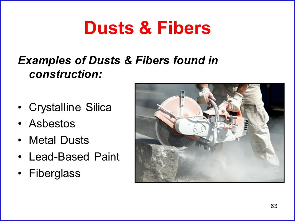 63 Dusts & Fibers Examples of Dusts & Fibers found in construction: Crystalline Silica Asbestos Metal Dusts Lead-Based Paint Fiberglass